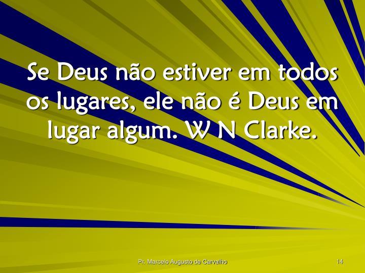 Se Deus não estiver em todos os lugares, ele não é Deus em lugar algum. W N Clarke.