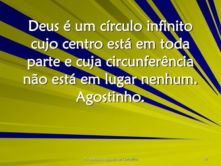Deus é um círculo infinito cujo centro está em toda parte e cuja circunferência não está em lugar nenhum. Agostinho.