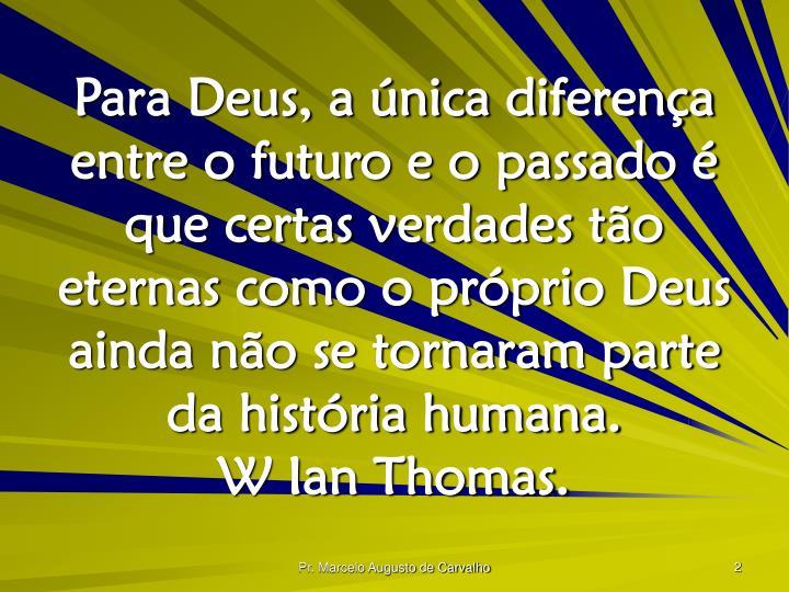 Para Deus, a única diferença entre o futuro e o passado é que certas verdades tão eternas como o...