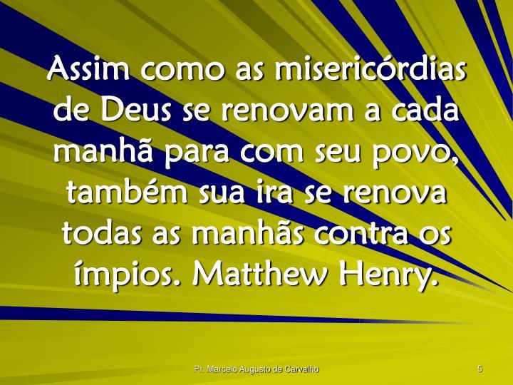 Assim como as misericórdias de Deus se renovam a cada manhã para com seu povo, também sua ira se renova todas as manhãs contra os ímpios. Matthew Henry.