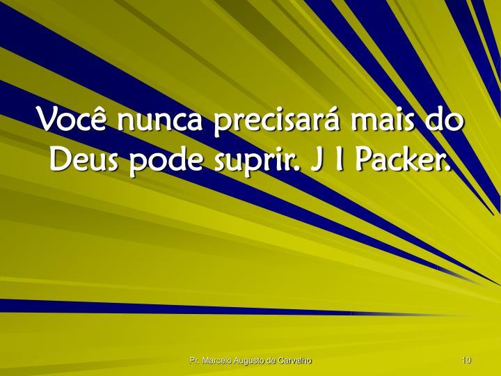 Você nunca precisará mais do Deus pode suprir. J I Packer.