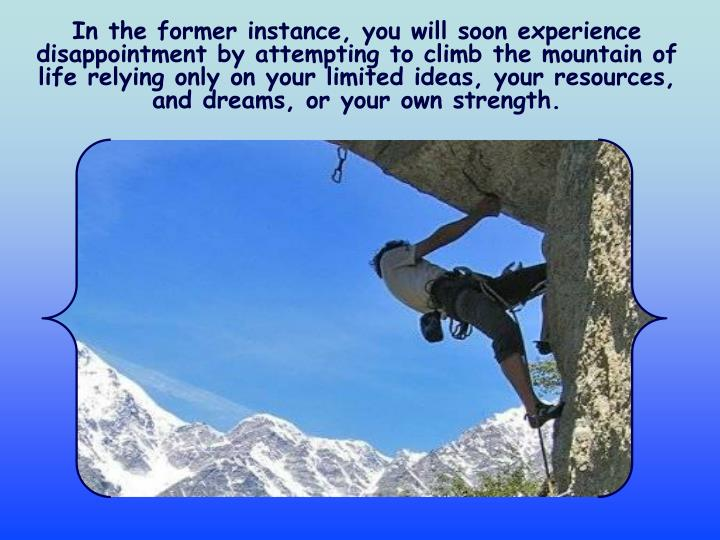 In the former instance, you will soon experience disappointment by attempting to climb the mountain of life relying only on your limited ideas, your resources, and dreams, or your own strength.