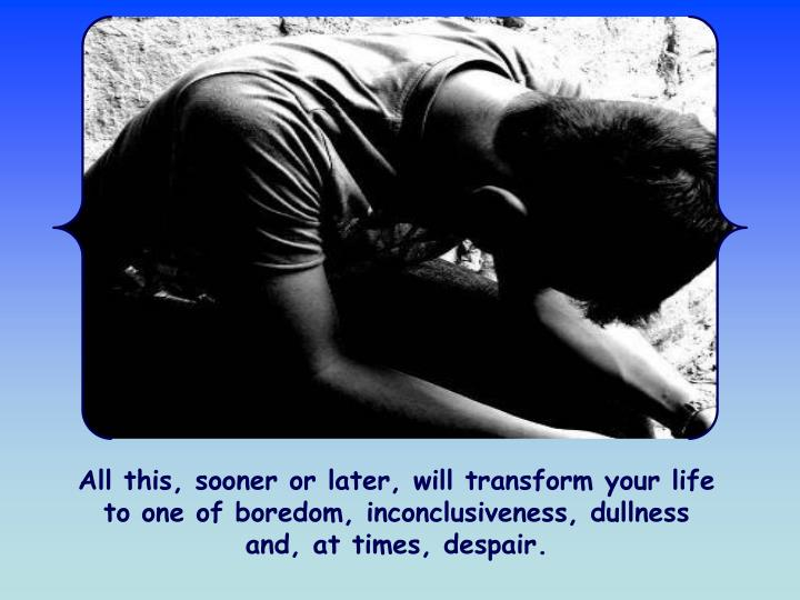 All this, sooner or later, will transform your life to one of boredom, inconclusiveness, dullness and, at times, despair.