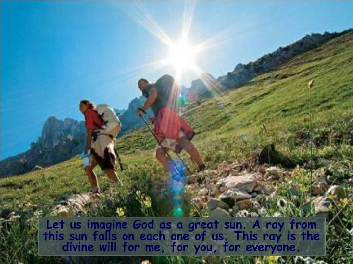 Let us imagine God as a great sun. A ray from this sun falls on each one of us. This ray is the divine will for me, for you, for everyone.