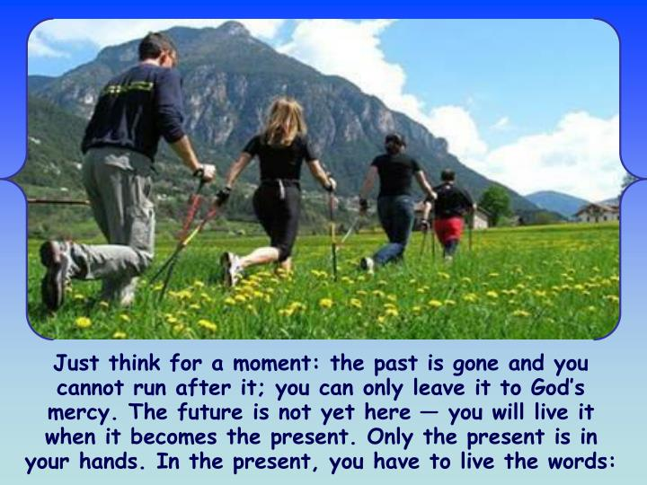 Just think for a moment: the past is gone and you cannot run after it; you can only leave it to God's mercy. The future is not yet here — you will live it when it becomes the present. Only the present is in your hands. In the present, you have to live the words:
