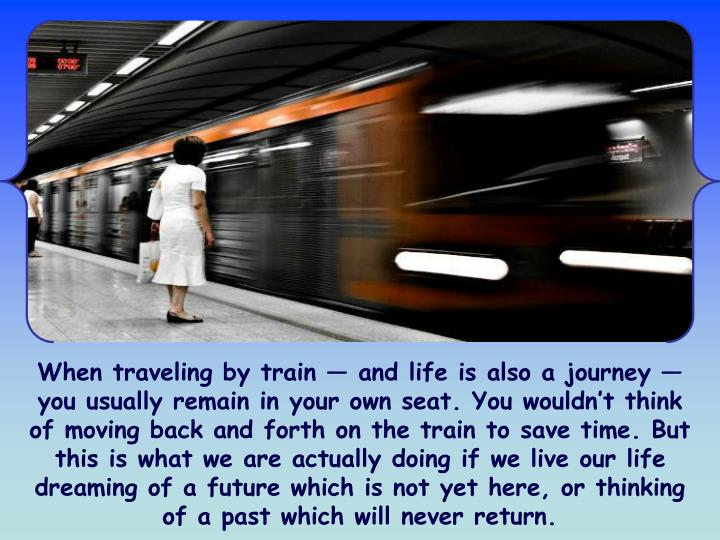 When traveling by train — and life is also a journey — you usually remain in your own seat. You wouldn't think of moving back and forth on the train to save time. But this is what we are actually doing if we live our life dreaming of a future which is not yet here, or thinking of a past which will never return.