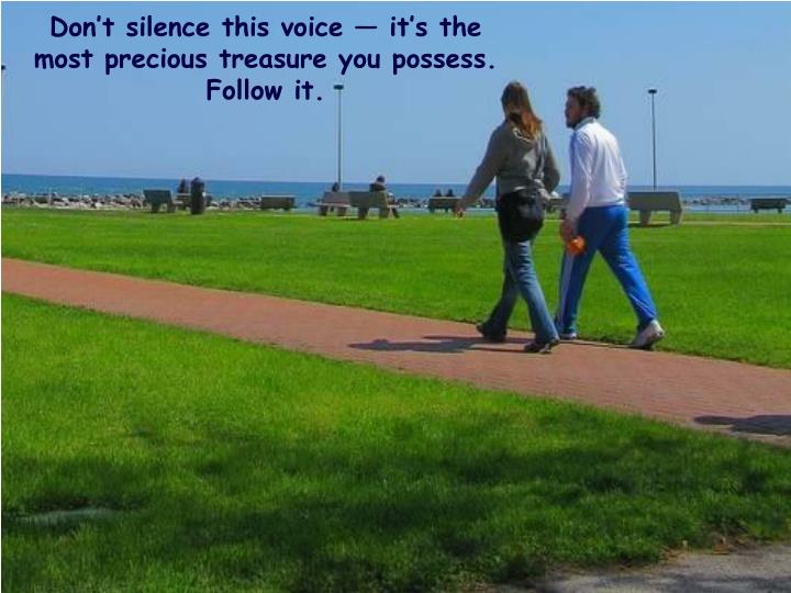 Don't silence this voice — it's the most precious treasure you possess. Follow it.