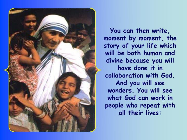 You can then write, moment by moment, the story of your life which will be both human and divine because you will have done it in collaboration with God. And you will see wonders. You will see what God can work in people who repeat with all their lives: