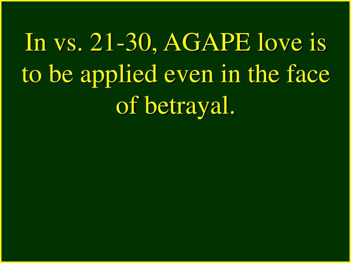 In vs. 21-30, AGAPE love is to be applied even in the face of betrayal.