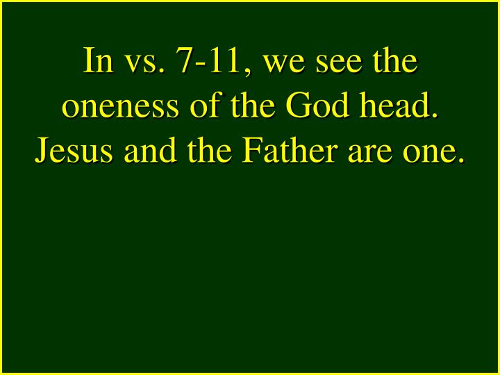 In vs. 7-11, we see the oneness of the God head. Jesus and the Father are one.