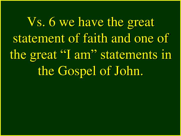 """Vs. 6 we have the great statement of faith and one of the great """"I am"""" statements in the Gospel of John."""