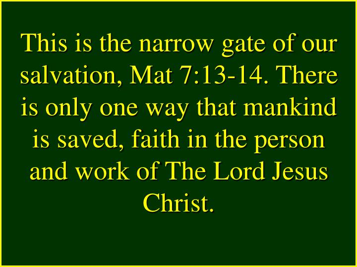 This is the narrow gate of our salvation, Mat 7:13-14. There is only one way that mankind is saved, faith in the person and work of The Lord Jesus Christ.