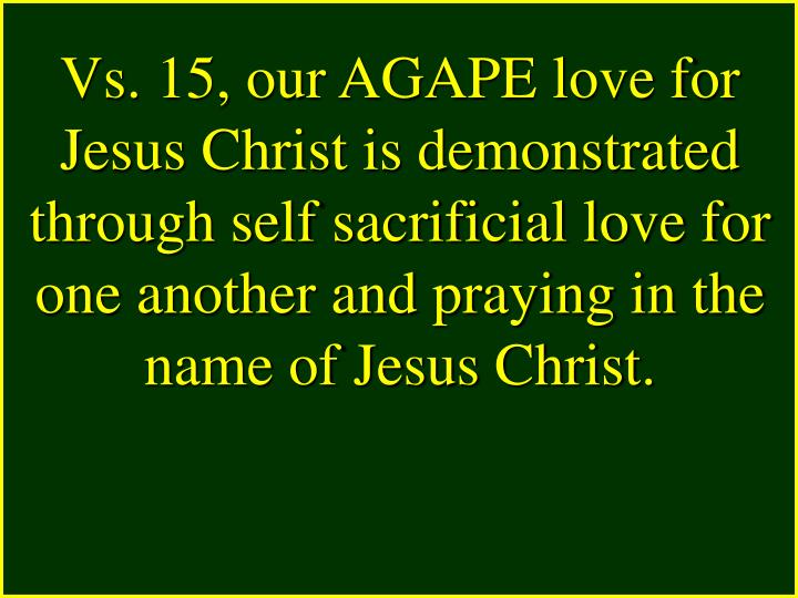Vs. 15, our AGAPE love for Jesus Christ is demonstrated through self sacrificial love for one another and praying in the name of Jesus Christ.