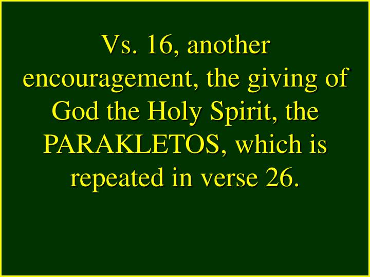 Vs. 16, another encouragement, the giving of God the Holy Spirit, the PARAKLETOS, which is repeated in verse 26.