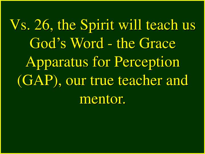 Vs. 26, the Spirit will teach us God's Word - the Grace Apparatus for Perception (GAP), our true teacher and mentor.