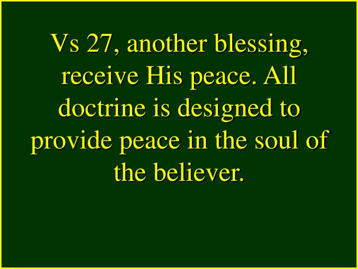 Vs 27, another blessing, receive His peace. All doctrine is designed to provide peace in the soul of the believer.