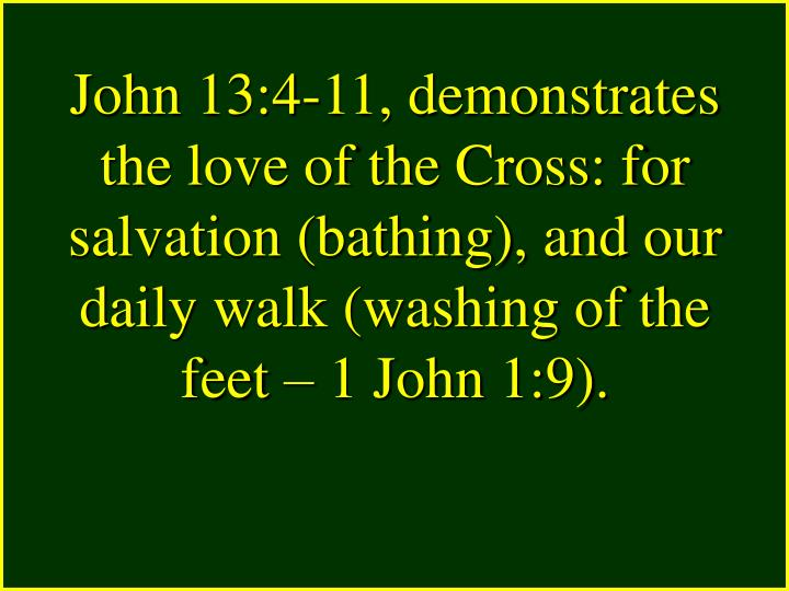 John 13:4-11, demonstrates the love of the Cross: for salvation (bathing), and our daily walk (washing of the feet – 1 John 1:9).