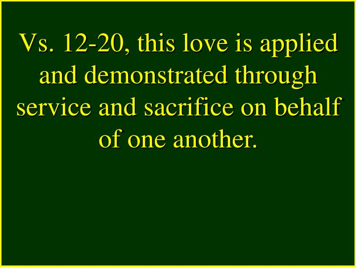 Vs. 12-20, this love is applied and demonstrated through service and sacrifice on behalf of one another.