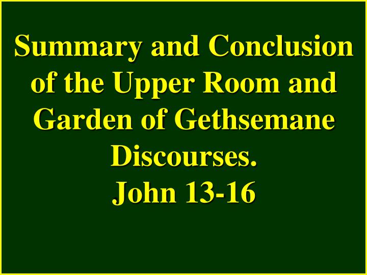 Summary and Conclusion of the Upper Room and Garden of Gethsemane Discourses.