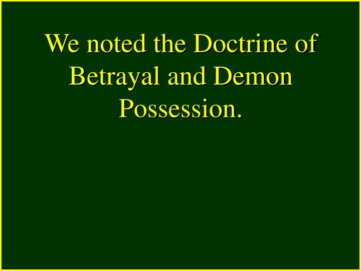 We noted the Doctrine of Betrayal and Demon Possession.