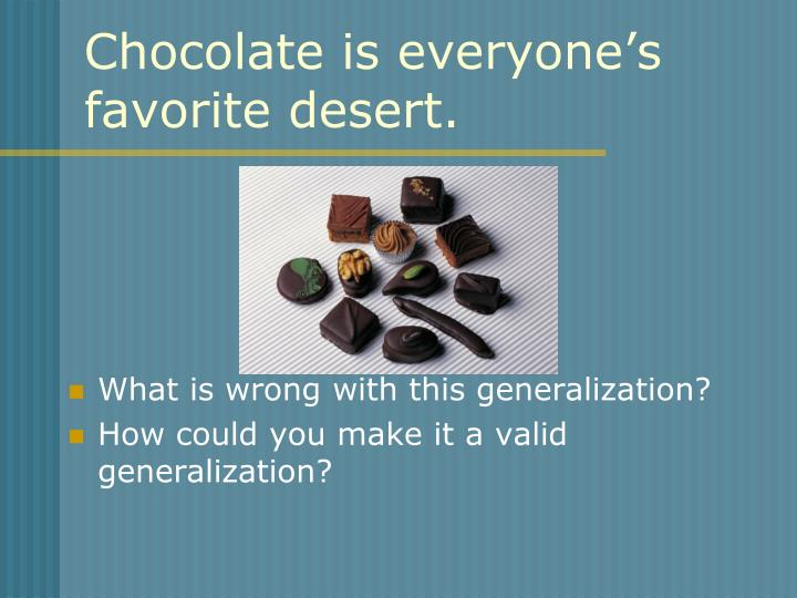 Chocolate is everyone's favorite desert.