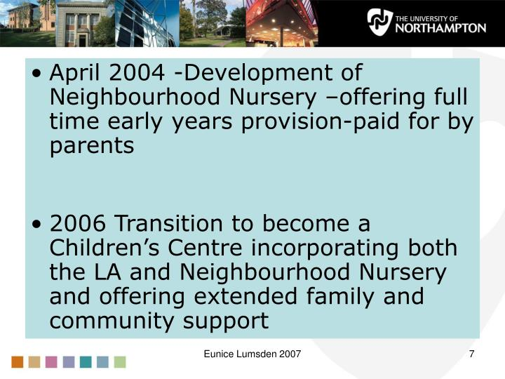 April 2004 -Development of Neighbourhood Nursery –offering full time early years provision-paid for by parents