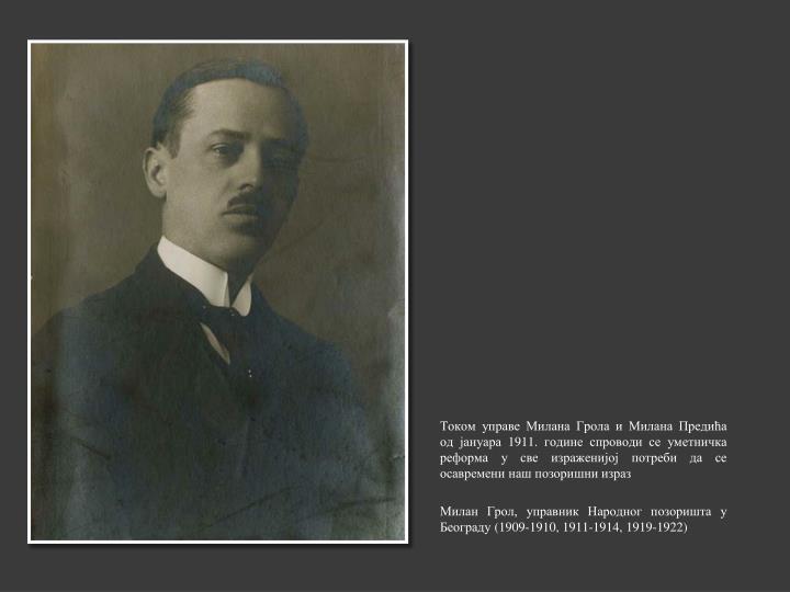Током управе Милана Грола и Милана Предића од јануара 1911. године спроводи се уметничка реформа у све израженијој потреби да се осавремени наш позоришни израз