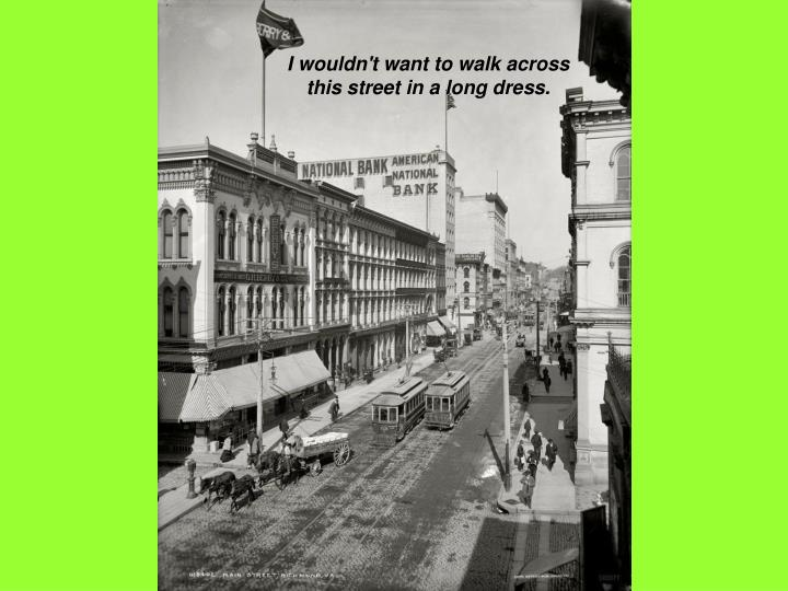I wouldn't want to walk across this street in a long dress.