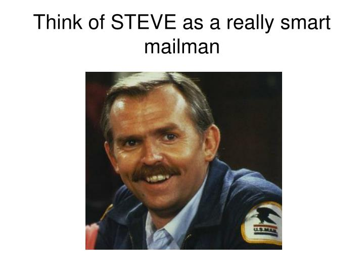 Think of STEVE as a really smart mailman