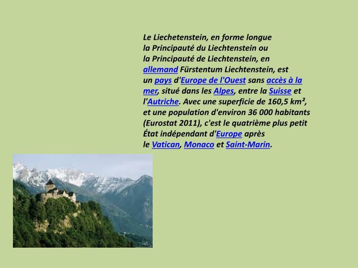 LeLiechetenstein, en forme longue laPrincipauté du Liechtensteinou laPrincipauté de Liechtenstein, en