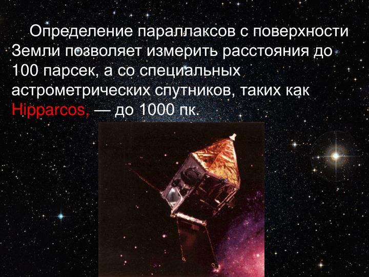 Определение параллаксов с поверхности Земли позволяет измерить расстояния до 100парсек, а со специальных астрометрических спутников, таких как
