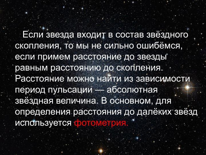 Если звезда входит в состав звёздного скопления, то мы не сильно ошибёмся, если примем расстояние до звезды равным расстоянию до скопления. Расстояние можно найти из зависимости период пульсации— абсолютная звёздная величина. В основном, для определения расстояния до далёких звёзд используется