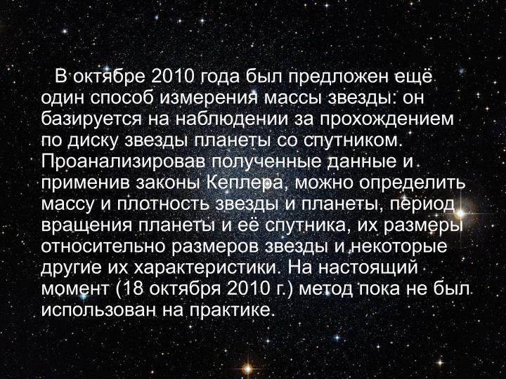 В октябре 2010 года был предложен ещё один способ измерения массы звезды: он базируется на наблюдении за прохождением по диску звезды планеты со спутником. Проанализировав полученные данные и применив законы Кеплера, можно определить массу и плотность звезды и планеты, период вращения планеты и её спутника, их размеры относительно размеров звезды и некоторые другие их характеристики. На настоящий момент (18 октября 2010г.) метод пока не был использован на практике.