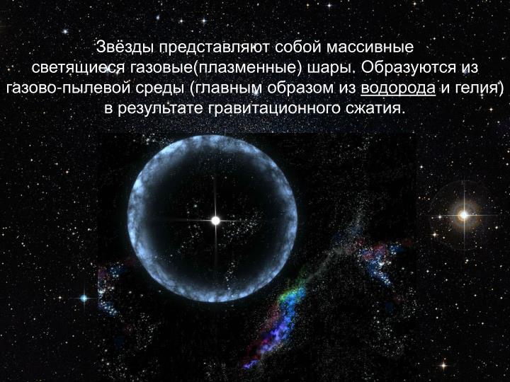 Звёзды представляют собой массивные светящиесягазовые(плазменные)шары. Образуются из газово-пылевой среды (главным образом из