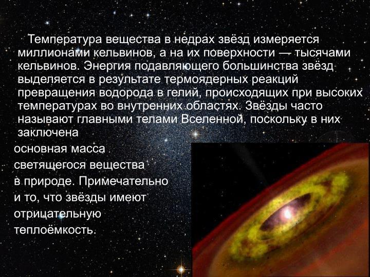 Температура вещества в недрах звёзд измеряется миллионами кельвинов, а на их поверхности— тысячами кельвинов. Энергия подавляющего большинства звёзд выделяется в результатетермоядерных реакций превращения водорода в гелий, происходящих при высоких температурах во внутренних областях. Звёзды часто называют главными теламиВселенной, поскольку в них заключена