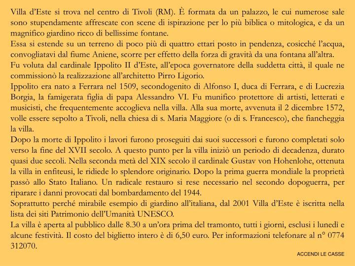 Villa d'Este si trova nel centro di Tivoli (RM). È formata da un palazzo, le cui numerose sale so...