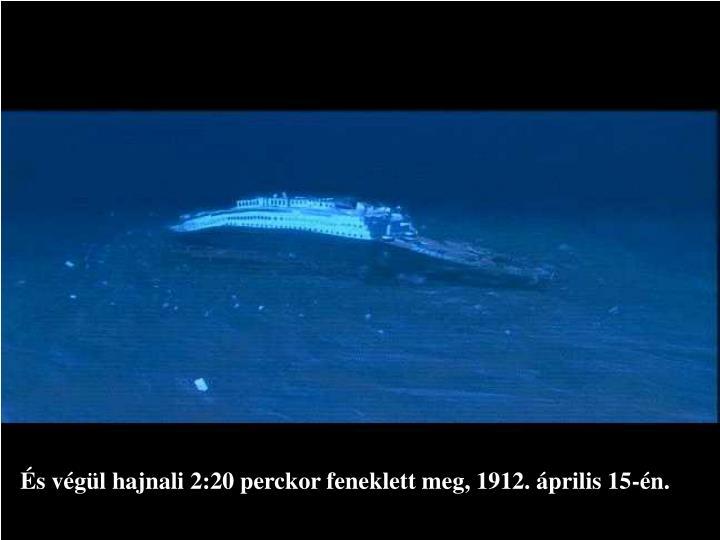 És végül hajnali 2:20 perckor feneklett meg, 1912. április 15-én.