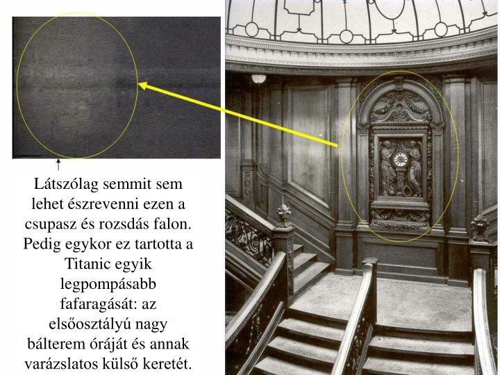 Látszólag semmit sem lehet észrevenni ezen a csupasz és rozsdás falon. Pedig egykor ez tartotta a Titanic egyik legpompásabb fafaragását: az elsőosztályú nagy bálterem óráját és annak varázslatos külső keretét.