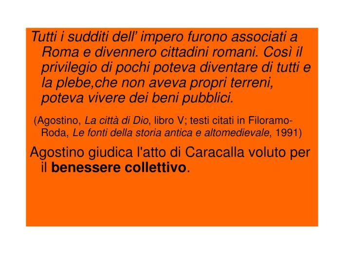 Tutti i sudditi dell' impero furono associati a Roma e divennero cittadini romani. Così il privilegio di pochi poteva diventare di tutti e la plebe,che non aveva propri terreni, poteva vivere dei beni pubblici.