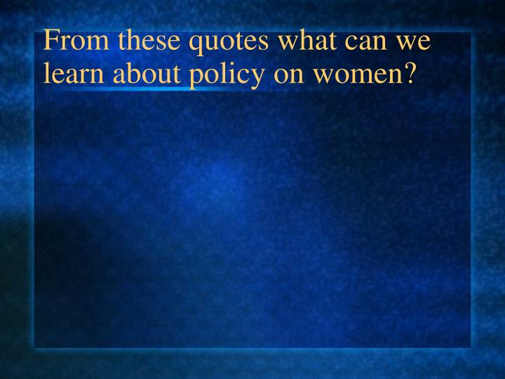 From these quotes what can we learn about policy on women?