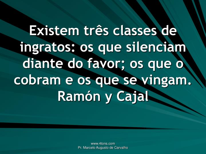 Existem três classes de ingratos: os que silenciam diante do favor; os que o cobram e os que se vingam.