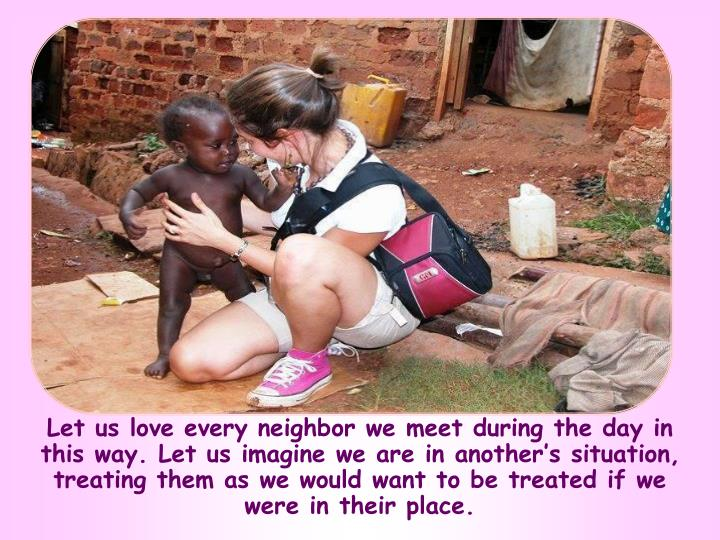 Let us love every neighbor we meet during the day in this way. Let us imagine we are in another's situation, treating them as we would want to be treated if we were in their place.
