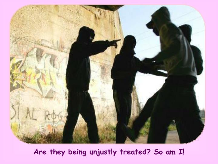 Are they being unjustly treated? So am I!
