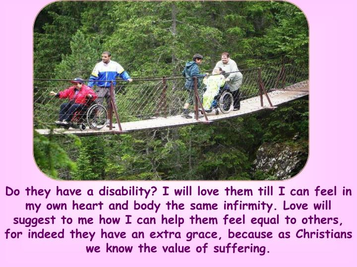 Do they have a disability? I will love them till I can feel in my own heart and body the same infirmity. Love will suggest to me how I can help them feel equal to others, for indeed they have an extra grace, because as Christians we know the value of suffering.