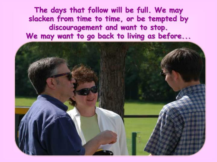 The days that follow will be full. We may slacken from time to time, or be tempted by discouragement and want to stop.