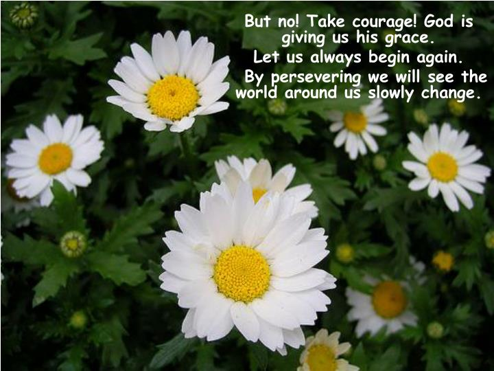 But no! Take courage! God is giving us his grace.
