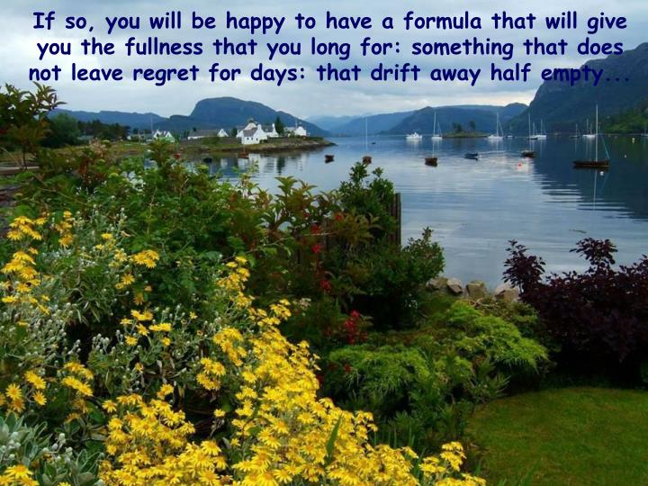 If so, you will be happy to have a formula that will give you the fullness that you long for: something that does not leave regret for days: that drift away half empty...