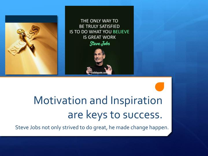 Motivation and Inspiration are keys to success.