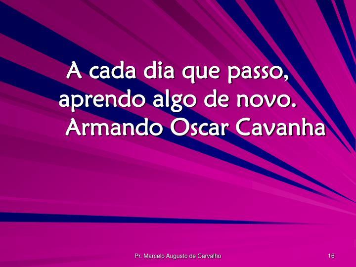 A cada dia que passo, aprendo algo de novo.Armando Oscar Cavanha