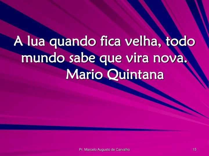 A lua quando fica velha, todo mundo sabe que vira nova.Mario Quintana